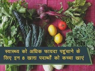 स्वास्थ्य को अधिक फायदा पहुंचाने के लिए इन 8 खाद्य पदार्थों को कच्चा खाएं