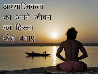 आध्यात्मिकता को अपने जीवन का हिस्सा कैसे बनाएं