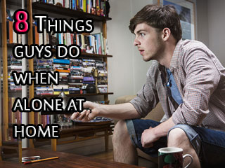 8 Things guys do when alone at home