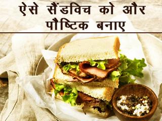ऐसे सेंडविच को और पौष्टिक बनायें