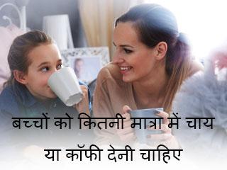 बच्चों को कितनी मात्रा में चाय या कॉफी देनी चाहिए