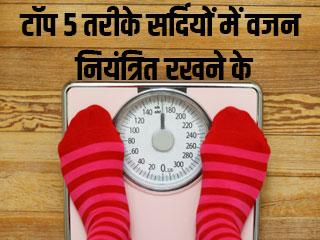 टॉप 5 तरीके सर्दियों में वजन नियंत्रित रखने के