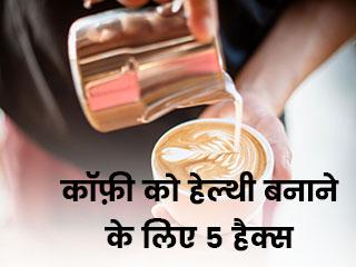 कॉफ़ी को हेल्दी बनाने के लिए 5 हैक्स