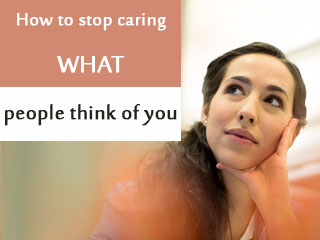 How to stop caring what people think of you