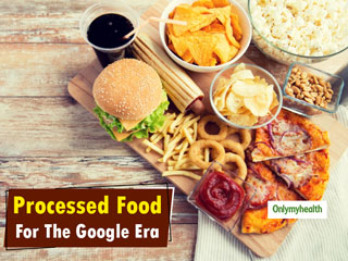 Processed Food For The Google Era: Bliss, Boon Or A Hazard? Here's What <strong>You</strong> Need To Know