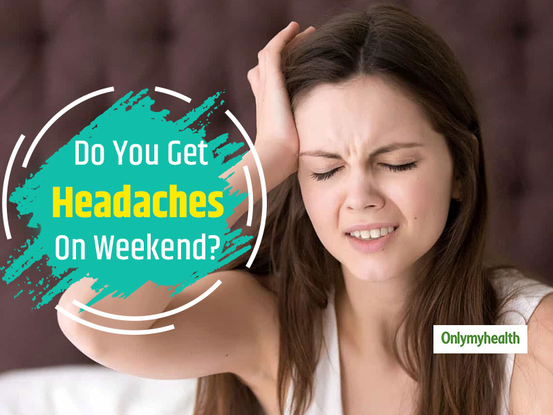 Is Weekend Headache A Real Thing? Know Why You May Get It