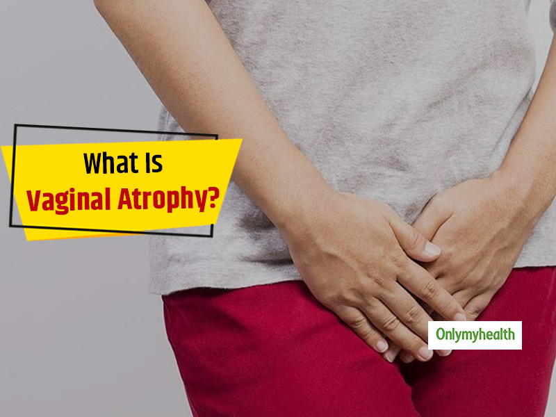 Vaginal Atrophy: Know Symptoms, Causes, Prevention and Treatment From Gynaecologist