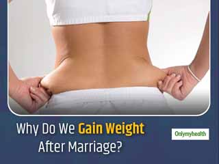 Weight Gain After Marriage Is Common, Know Why It Happens and How To Prevent