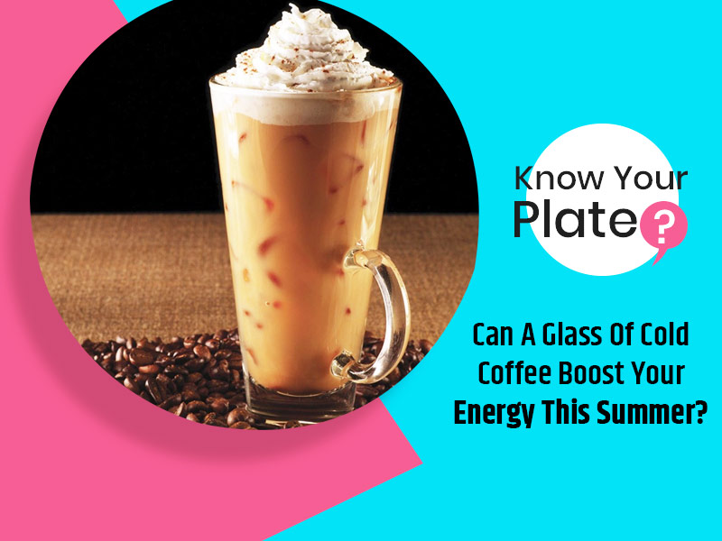 Know Your Plate: Can A Glass Of Cold Coffee Boost Your Energy This Summer?